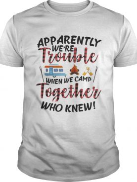 Apparently We Trouble When We Camp Together Shirt TShirt