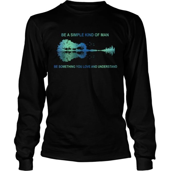 Be a simple kind of man be something you love and understand guitar  LongSleeve