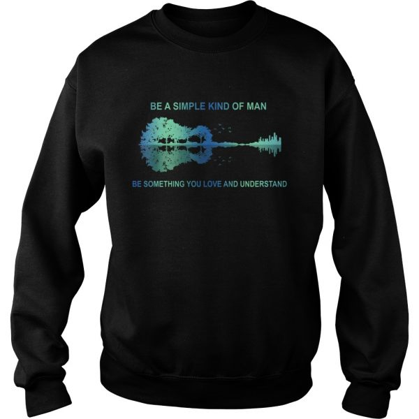 Be a simple kind of man be something you love and understand guitar  Sweatshirt