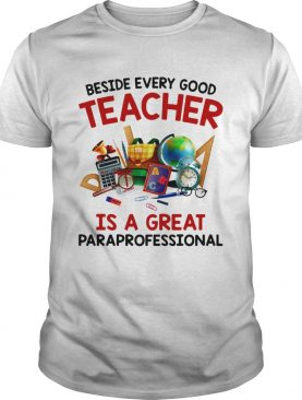 Beside every good teacher is a great paraprofessional shirt