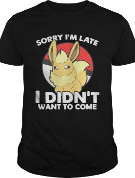 Eevee sorry Im late I didnt want to come shirt