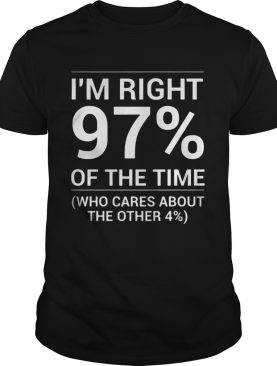 Im Right 97 Of The Time Shirt