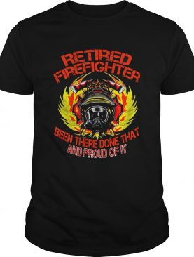 Retired Firefighter Been There Done That And Proud Of It TShirt