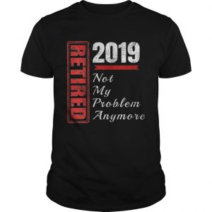 Retirement 2019 Not My Problem Anymore  Unisex