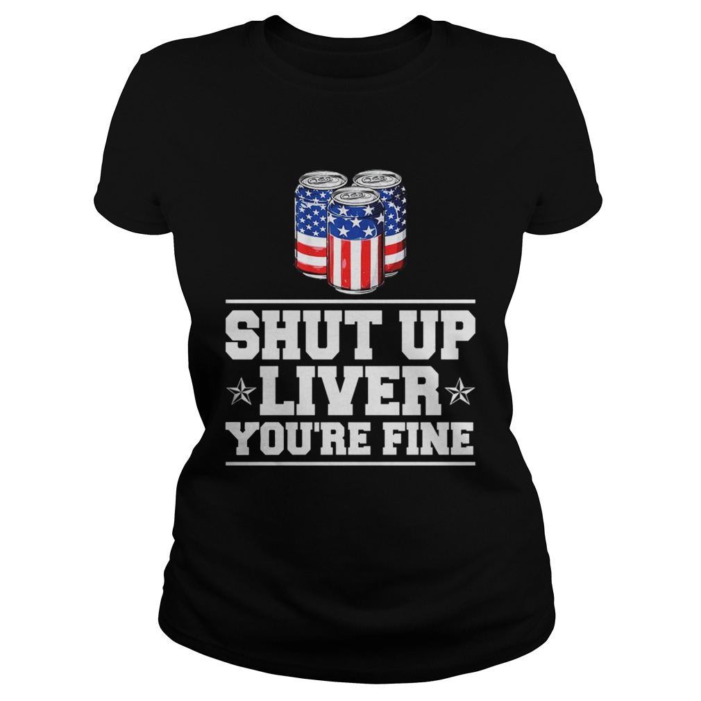 Shut Up Liver Youre Fine TShirt Classic Ladies