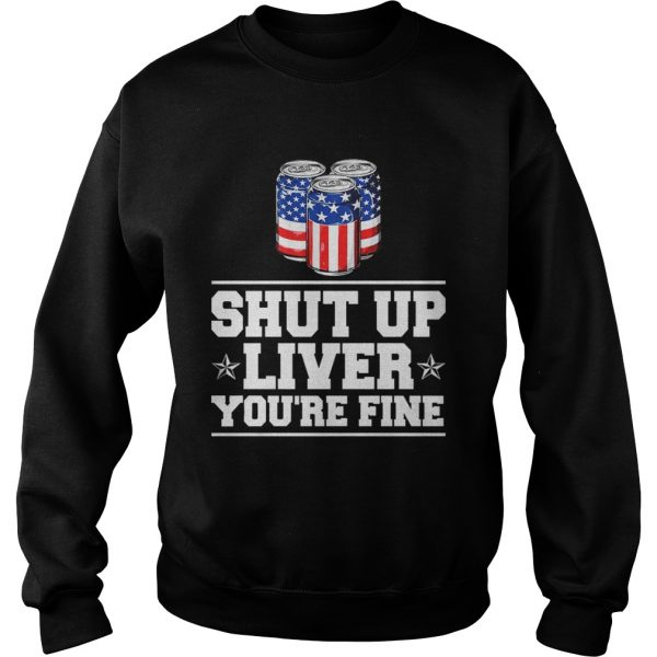 Shut Up Liver Youre Fine TShirt Sweatshirt