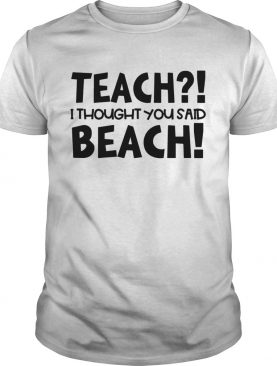 Teach I thought you said beach shirt