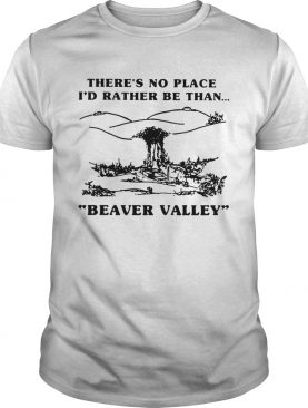 Theres no place Id rather be than Beaver Valley shirt