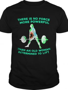 Weight lifting there is no force more powerful than an old woman shirt
