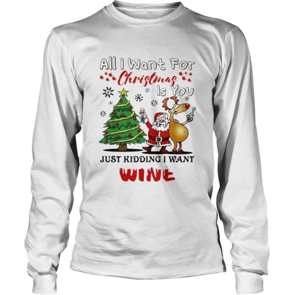 All I want for Christmas is you just kidding I want wine  LongSleeve