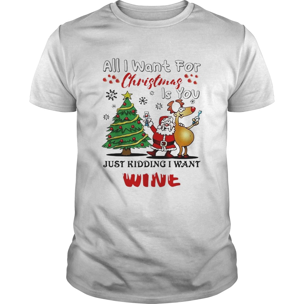 All I want for Christmas is you just kidding I want wine Unisex