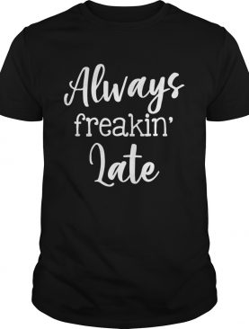 Always Freaking Late Funny Sarcastic Women Shirt