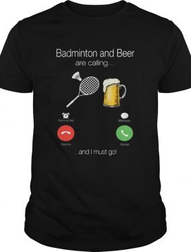 Badminton and beer is calling and I must go shirt