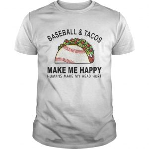 Baseball and tacos make me happy humans make my head hurt  Unisex