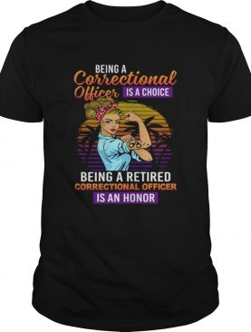 Being A Correctional Officer Is A Choice Being A Retired Correctional Officer Is An Honor Shirt