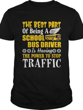 Best Part Of Being A School Bus Driver Have Power To Stop Traffic Shirt
