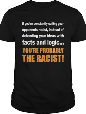 Calling You Opponents Racist Instead Of Defending Your Ideas With Facts And Logic Shirt