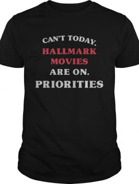 Cant Today Hallmark Movies Are On Priorities Shirt