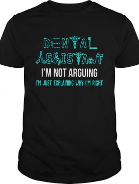 Dental assistant Im not arguing Im just explaining why Im right shirt