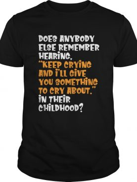 Does Anybody Else Remember Hearing Keep Crying And Ill Give Shirt