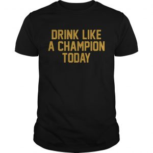 Drink Like A Champion Today TShirts Unisex
