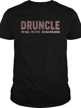 Druncle the man the myth the bad influence shirt