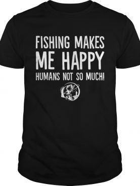 Fishing Makes Me Happy Humans Not So Much Funny Shirt
