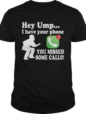Hey Umpire I Have Your Phone You Missed Some Calls Funny Baseball Shirt