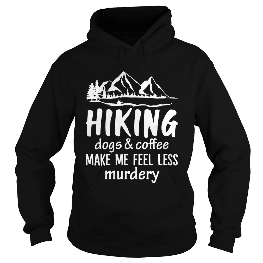 Hiking Dogs And Coffee Make Me Feel Less Murdery Funny Shirt Hoodie