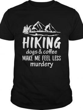 Hiking Dogs And Coffee Make Me Feel Less Murdery Funny Shirt