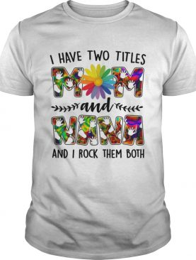 I Have Two Titles Mom And Nana Rock Them Both Funny Mothers Day Shirt