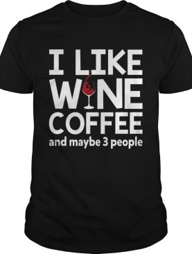 I Like Wine Coffee And Maybe 3 People Funny Women Shirt