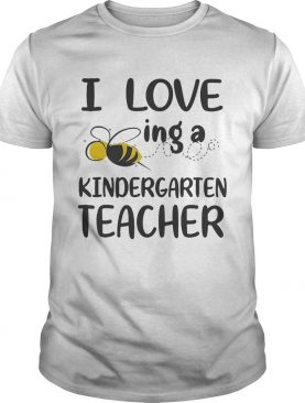I Love BeeIng A Kindergarten Teacher Tshirts