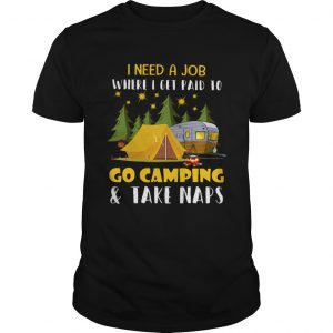 I Need A Job Where I Get Paid To Go Camping And Take Naps Shirt Unisex