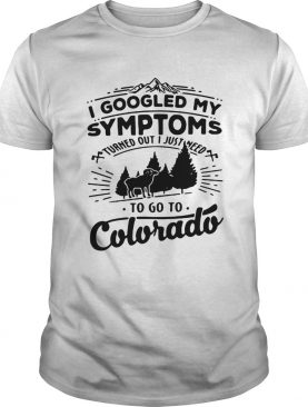I googled my symptoms turned out i just need to go to Colorado shirt