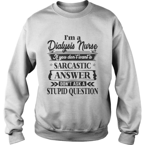 Im A Dialysis Nurse If You Dont Want A Sarcastic Answer Dont Ask A Stupid Question Shirts Sweatshirt