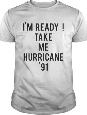 Im ready Take me Hurricane 91 tee shirt