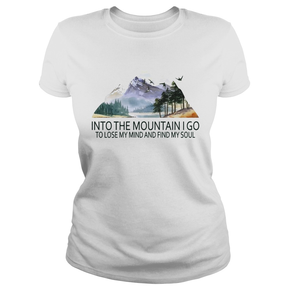 Into the mountain I go to lose my mind and find my soul TShirt Classic Ladies