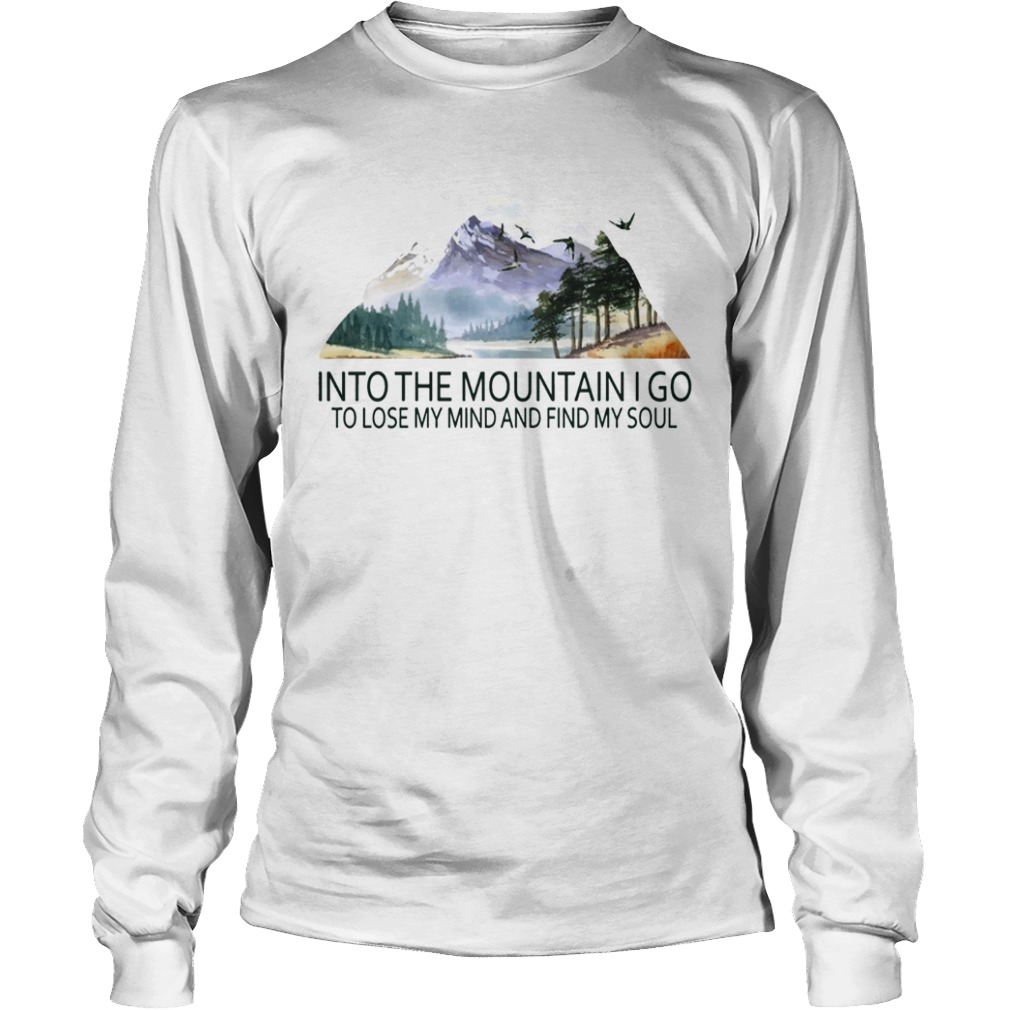 Into the mountain I go to lose my mind and find my soul TShirt LongSleeve