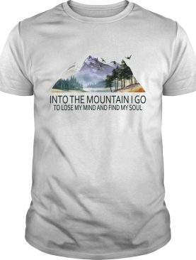 Into the mountain I go to lose my mind and find my soul TShirt