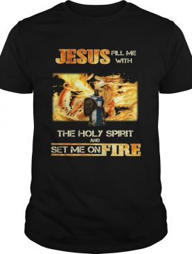 Jesus fill me with the holy spirit and set me on fire shirt