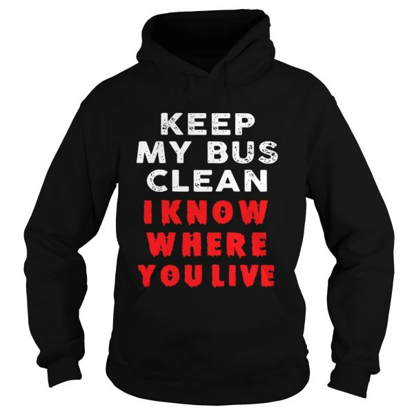 Keep my bus clean I know where you live  Hoodie