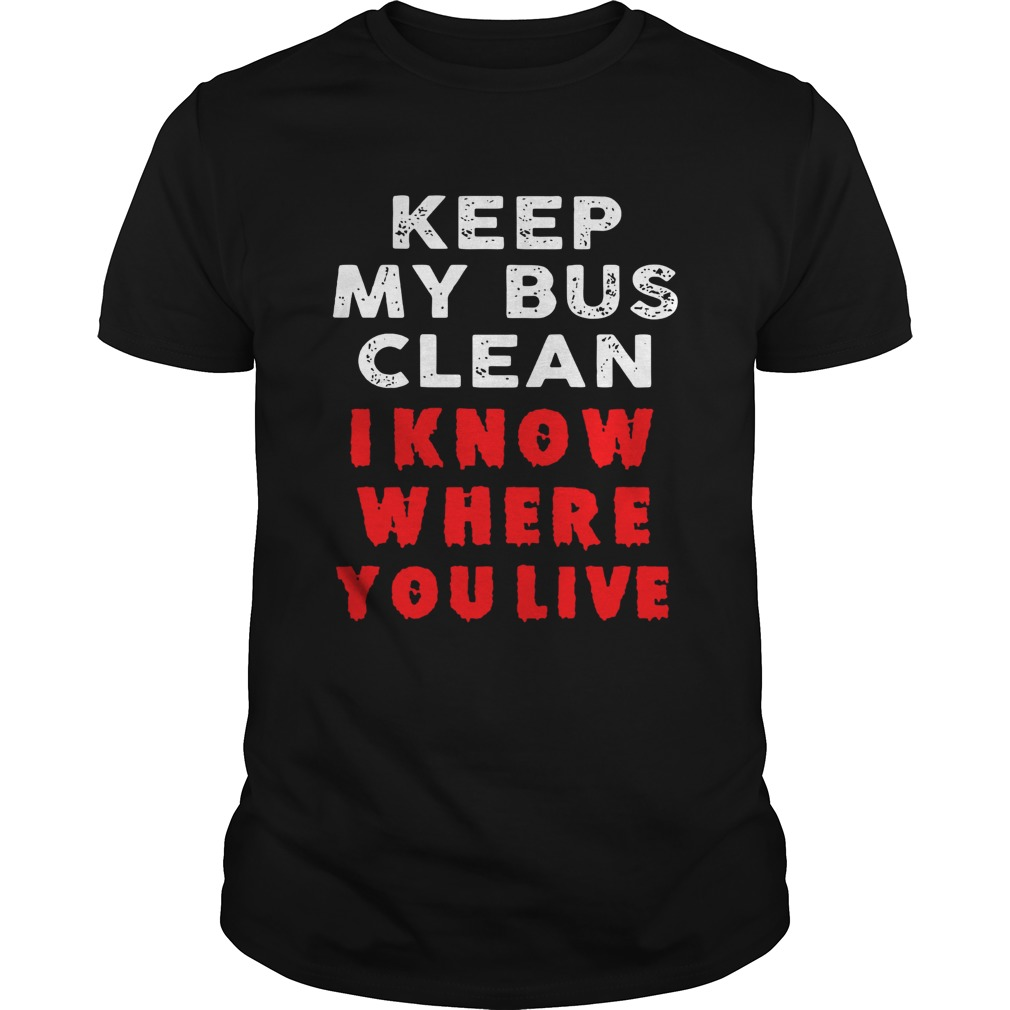 Keep my bus clean I know where you live Unisex