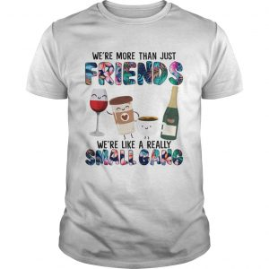 More Than Just Friends Were Like A Really Small Gang Coffee Wine Tea Champagne Shirt Unisex