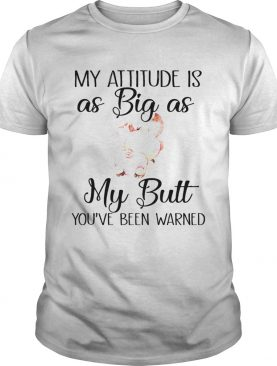 My attitude is as big as my butt pig shirt