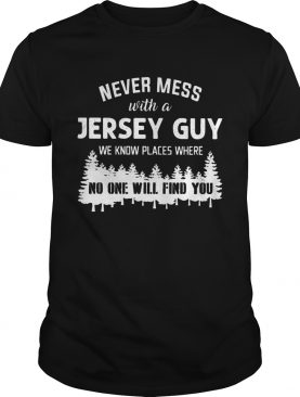 Never mess with Jersey Guy no one will find you shirt