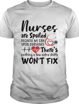 Nurses Are Spoiled Because We Can Spoil Ourselves Funny Shirt