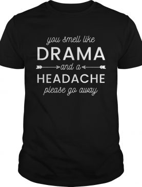 Please Get Away From Me You Smell Like Drama And A Headache Shirt