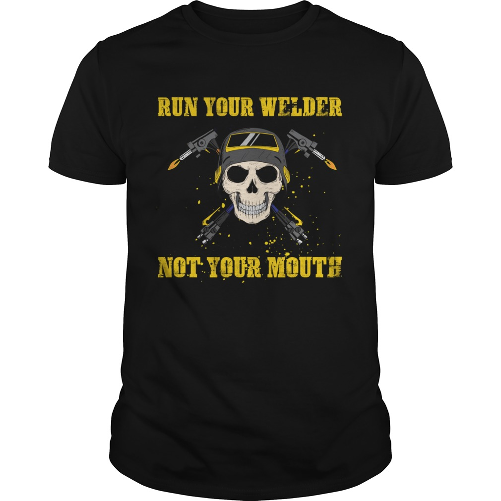 Run Your Welder Not Your Mouth Funny Sarcasm Welder Women Shirt Unisex