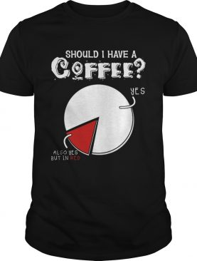 Should I Have A Coffee Yes Also Yes But In Red Funny TShirt